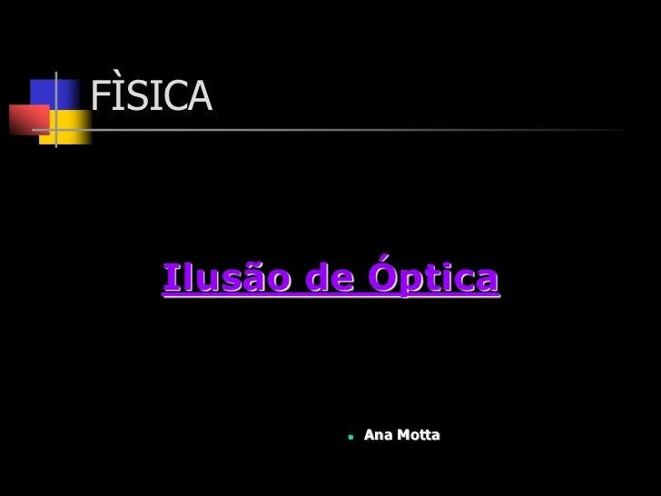FÌSICA   Ilusão de Óptica              Ana Motta