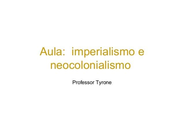 Aula: imperialismo e neocolonialismo Professor Tyrone