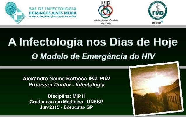 Alexandre Naime Barbosa MD, PhD Professor Doutor - Infectologia Disciplina: MIP II Graduação em Medicina - UNESP Jun/2015 ...