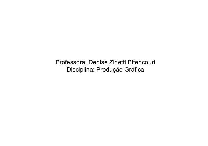 Professora: Denise Zinetti Bitencourt     Disciplina: Produção Gráfica
