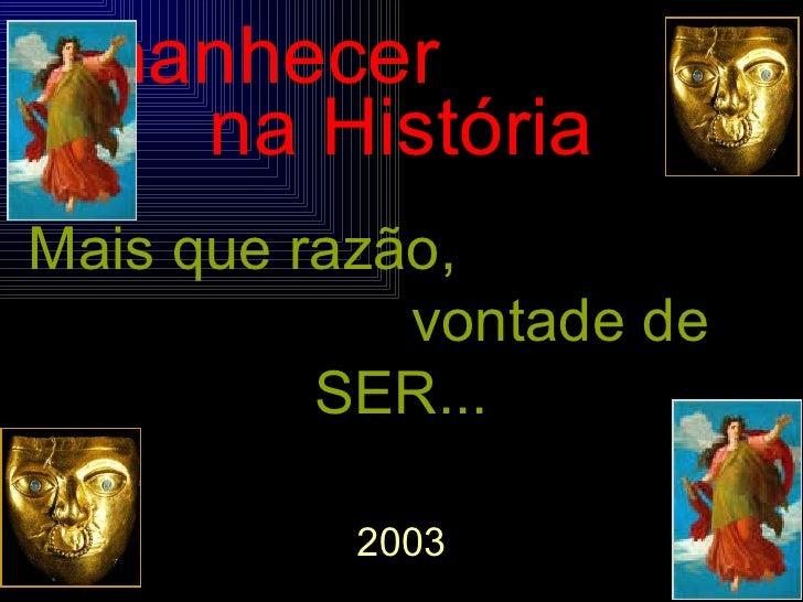 Amanhecer  na História Mais que razão,  vontade de SER... 2003 PUC - MINAS