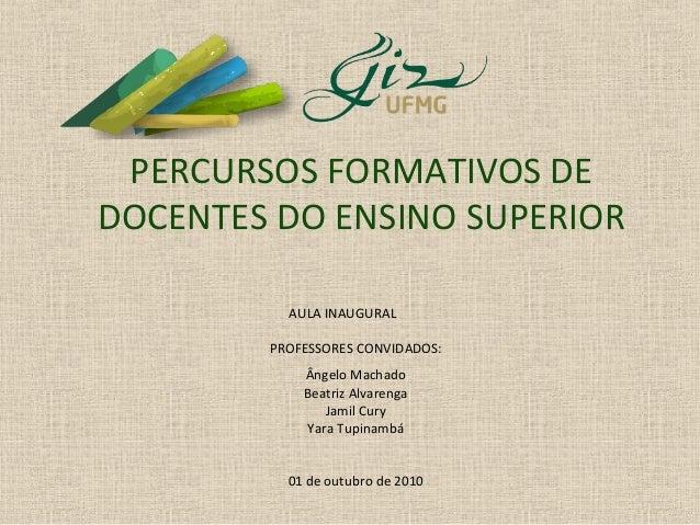 PERCURSOS FORMATIVOS DE DOCENTES DO ENSINO SUPERIOR AULA INAUGURAL PROFESSORES CONVIDADOS: Ângelo Machado Beatriz Alvareng...