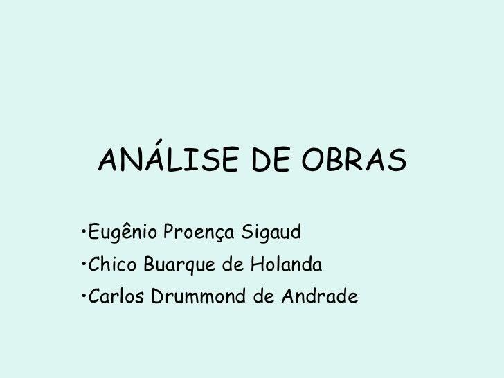 ANÁLISE DE OBRAS <ul><li>Eugênio Proença Sigaud </li></ul><ul><li>Chico Buarque de Holanda </li></ul><ul><li>Carlos Drummo...