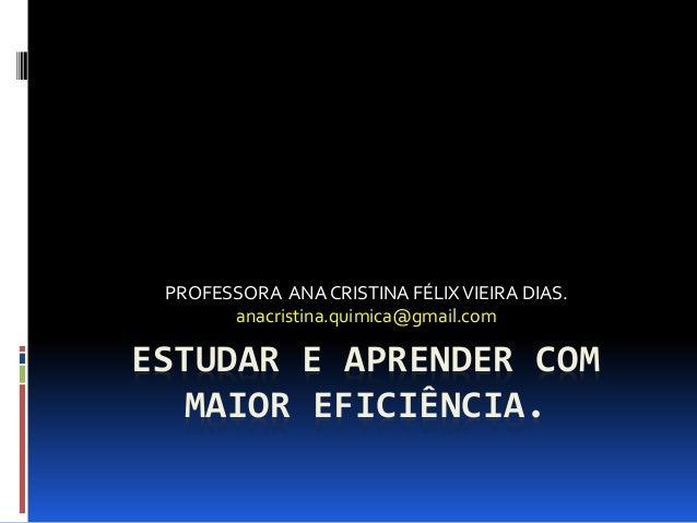ESTUDAR E APRENDER COM MAIOR EFICIÊNCIA. PROFESSORA ANA CRISTINA FÉLIXVIEIRA DIAS. anacristina.quimica@gmail.com