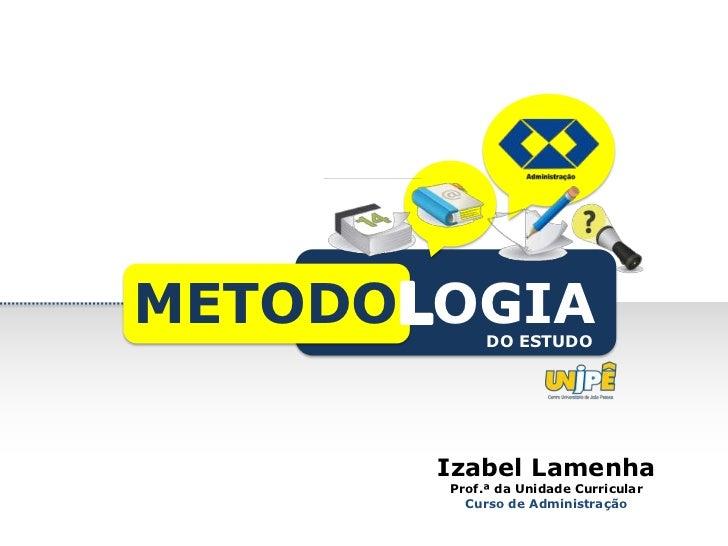 METODO OGIA DO ESTUDO       Izabel Lamenha       Prof.ª da Unidade Curricular         Curso de Administração