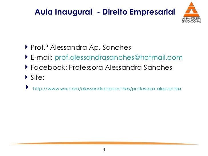 Aula Inaugural  - Direito Empresarial  <ul><li>Prof.ª Alessandra Ap. Sanches </li></ul><ul><li>E-mail:  [email_address] </...