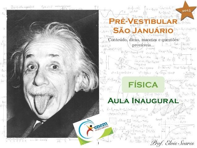1 Pré-Vestibular São Januário Conteúdo, dicas, macetes e questões prováveis... FÍSICA Prof. Elvis Soares Aula Inaugural 20...