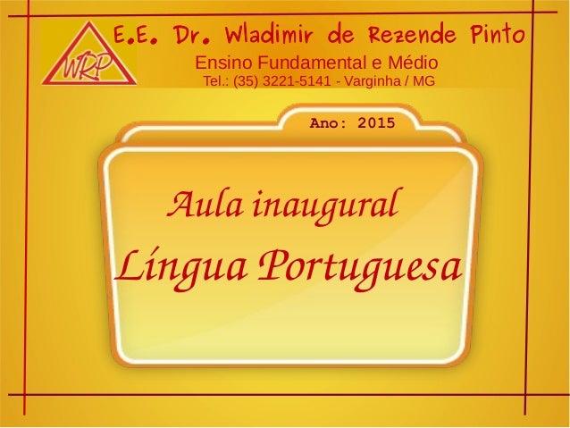 Aulainaugural LínguaPortuguesa E.E. Dr. Wladimir de Rezende Pinto Ensino Fundamental e Médio Tel.: (35) 3221-5141 - Var...