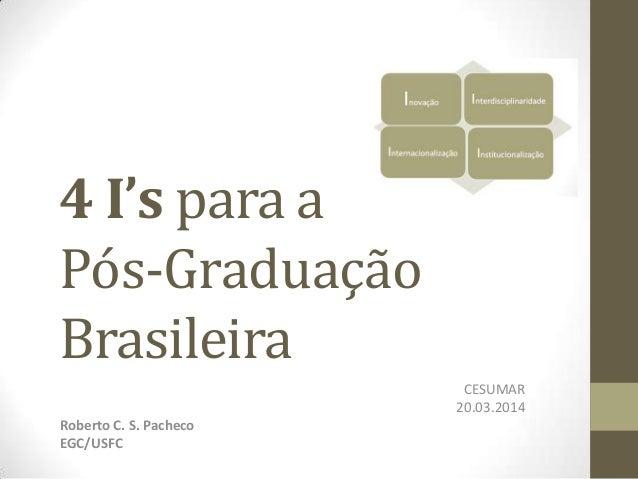 4 I's para a Pós-Graduação Brasileira CESUMAR 20.03.2014 Roberto C. S. Pacheco EGC/USFC
