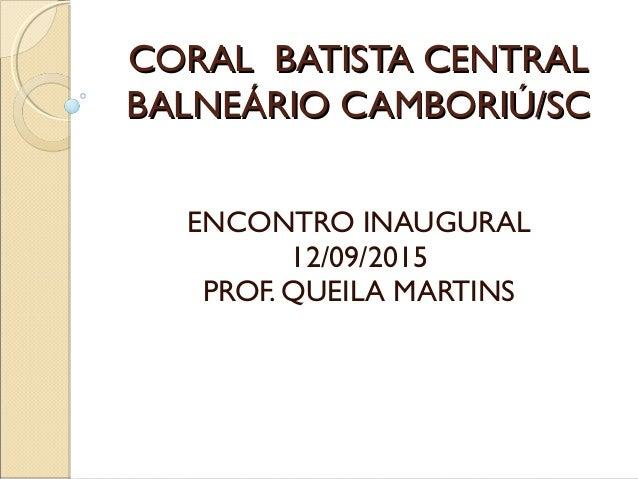 CORAL BATISTA CENTRALCORAL BATISTA CENTRAL BALNEÁRIO CAMBORIÚ/SCBALNEÁRIO CAMBORIÚ/SC ENCONTRO INAUGURAL 12/09/2015 PROF. ...