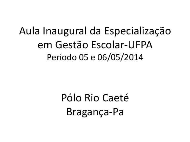 Aula Inaugural da Especialização em Gestão Escolar-UFPA Período 05 e 06/05/2014 Pólo Rio Caeté Bragança-Pa