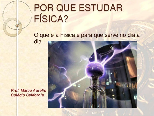POR QUE ESTUDAR            FÍSICA?            O que é a Física e para que serve no dia a            diaProf. Marco Aurélio...