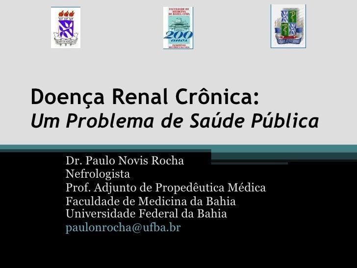 Doença Renal Crônica:  Um Problema de Saúde Pública Dr. Paulo Novis Rocha Nefrologista Prof. Adjunto de Propedêutica Médic...
