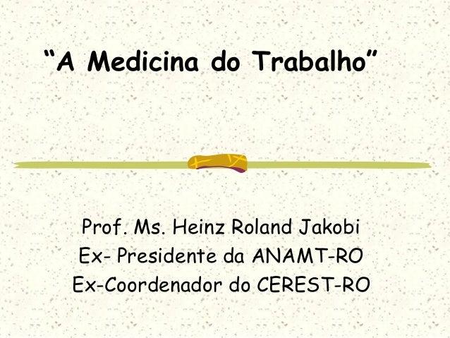 """""""A Medicina do Trabalho"""" Prof. Ms. Heinz Roland Jakobi Ex- Presidente da ANAMT-RO Ex-Coordenador do CEREST-RO"""