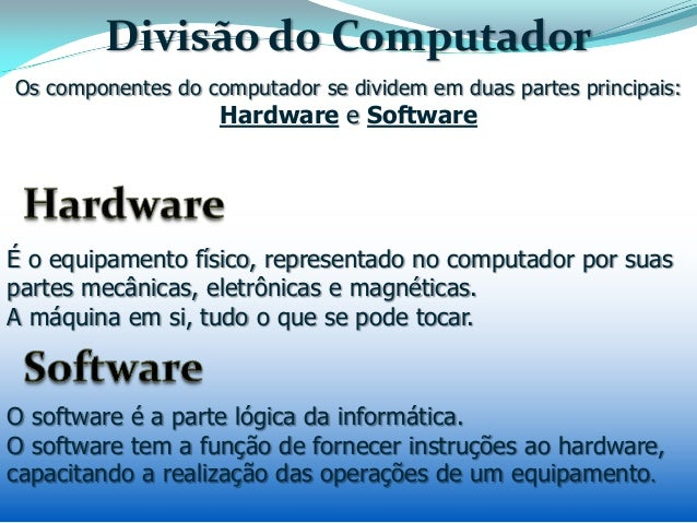 Divisão do Computador É o equipamento físico, representado no computador por suas partes mecânicas, eletrônicas e magnétic...