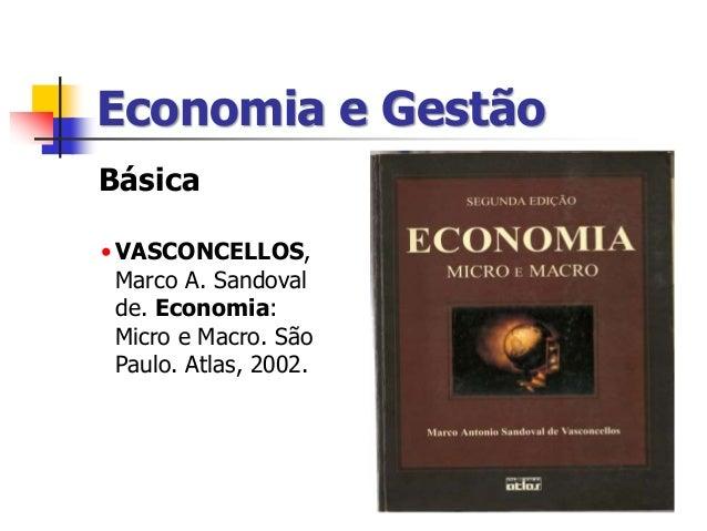 Economia e Gestão Básica •VASCONCELLOS, Marco A. Sandoval de. Economia: Micro e Macro. São Paulo. Atlas, 2002.