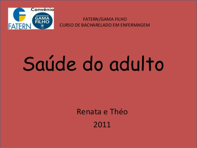 FATERN/GAMA FILHO   CURSO DE BACHARELADO EM ENFERMAGEMSaúde do adulto         Renata e Théo             2011