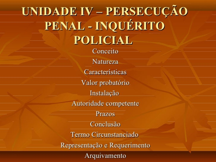 UNIDADE IV – PERSECUÇÃO   PENAL - INQUÉRITO       POLICIAL               Conceito               Natureza            Caract...