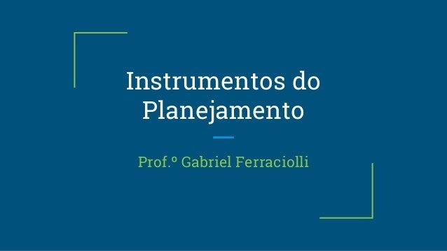 Instrumentos do Planejamento Prof.º Gabriel Ferraciolli