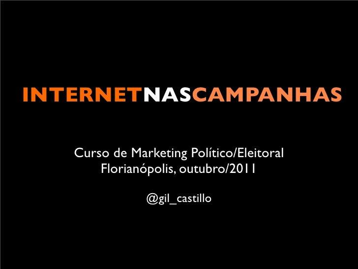INTERNETNASCAMPANHAS   Curso de Marketing Político/Eleitoral       Florianópolis, outubro/2011               @gil_castillo