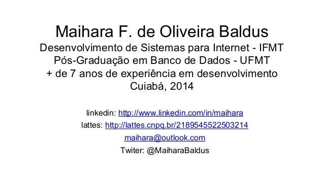 Maihara F. de Oliveira Baldus Desenvolvimento de Sistemas para Internet - IFMT Pós-Graduação em Banco de Dados - UFMT + de...