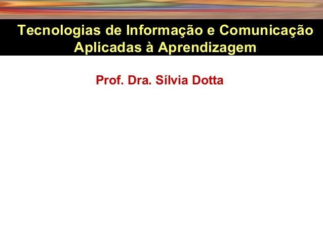 Prof. Dra. Sílvia Dotta Tecnologias de Informação e Comunicação Aplicadas à Aprendizagem