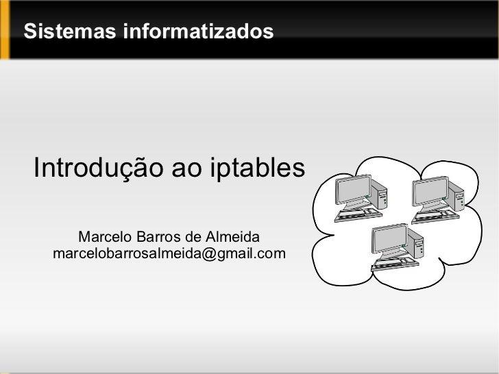 Sistemas informatizados Introdução ao iptables Marcelo Barros de Almeida [email_address]