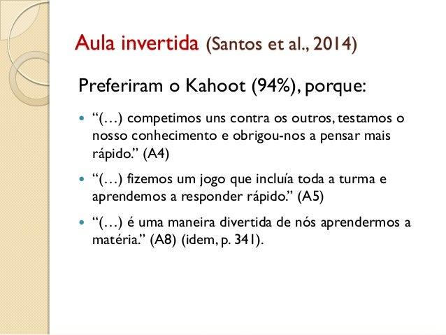 """Aula invertida (Santos et al., 2014) Preferiram o Kahoot (94%), porque:  """"(…) competimos uns contra os outros, testamos o..."""
