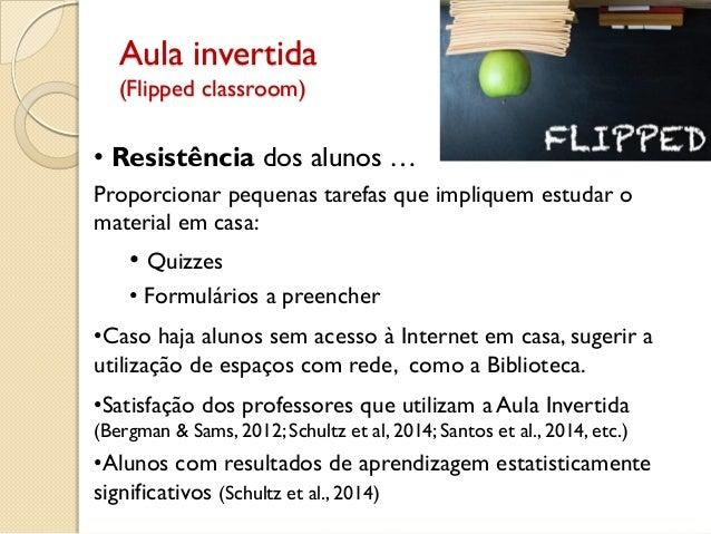 Aula invertida (Flipped classroom) • Resistência dos alunos … Proporcionar pequenas tarefas que impliquem estudar o materi...