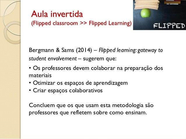 Aula invertida (Flipped classroom >> Flipped Learning) Bergmann & Sams (2014) – Flipped learning: gateway to student envol...