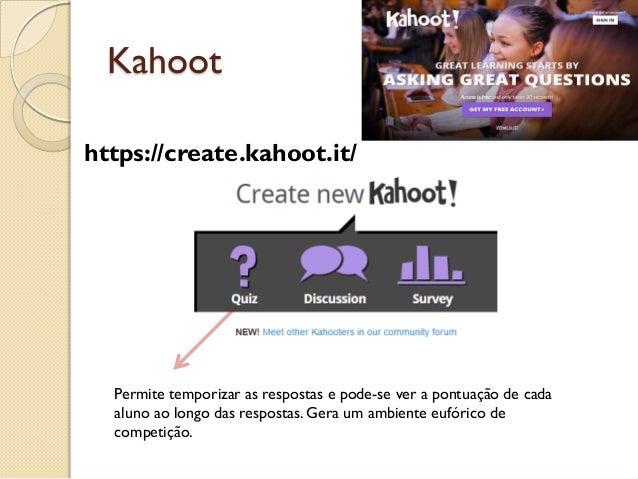 Kahoot Permite temporizar as respostas e pode-se ver a pontuação de cada aluno ao longo das respostas. Gera um ambiente eu...