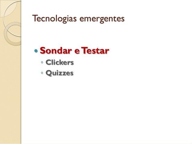 Tecnologias emergentes  Sondar eTestar ◦ Clickers ◦ Quizzes