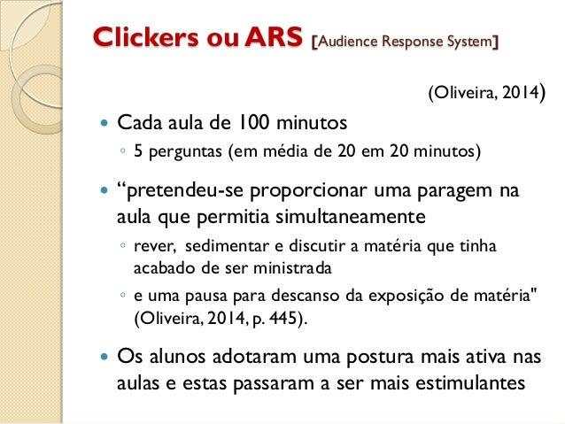 Clickers ou ARS [Audience Response System] (Oliveira, 2014)  Cada aula de 100 minutos ◦ 5 perguntas (em média de 20 em 20...
