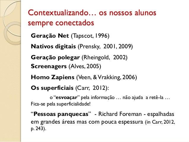 Contextualizando… os nossos alunos sempre conectados Geração Net (Tapscot, 1996) Nativos digitais (Prensky, 2001, 2009) Ge...