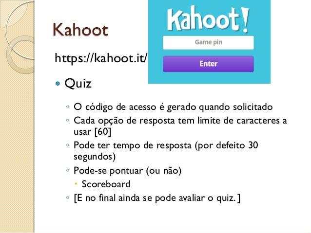 Kahoot https://kahoot.it/  Quiz ◦ O código de acesso é gerado quando solicitado ◦ Cada opção de resposta tem limite de ca...
