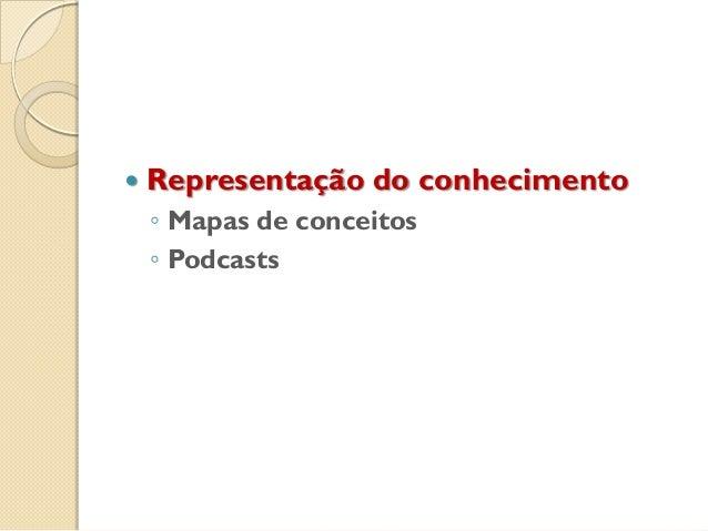  Representação do conhecimento ◦ Mapas de conceitos ◦ Podcasts