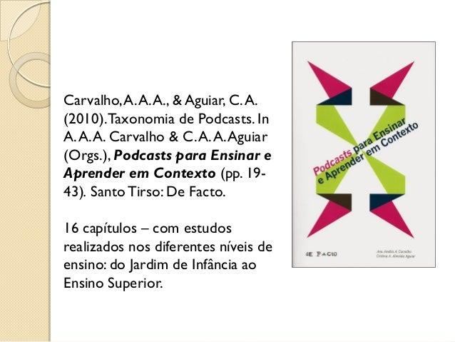 Carvalho,A.A.A., & Aguiar, C.A. (2010).Taxonomia de Podcasts. In A.A.A. Carvalho & C.A.A.Aguiar (Orgs.), Podcasts para Ens...