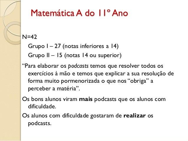 "Matemática A do 11º Ano N=42 Grupo I – 27 (notas inferiores a 14) Grupo II – 15 (notas 14 ou superior) ""Para elaborar os p..."