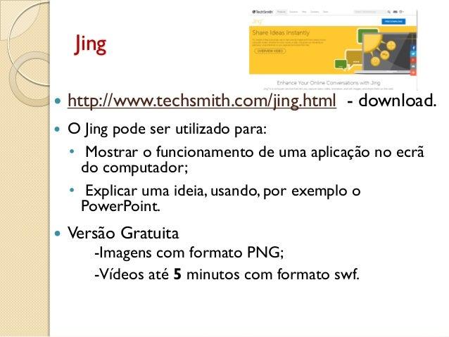 Jing  http://www.techsmith.com/jing.html - download.  O Jing pode ser utilizado para: • Mostrar o funcionamento de uma a...