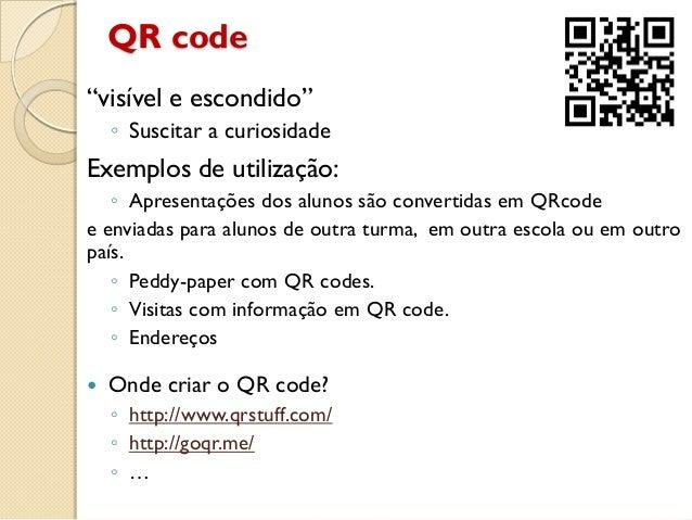 """QR code """"visível e escondido"""" ◦ Suscitar a curiosidade Exemplos de utilização: ◦ Apresentações dos alunos são convertidas ..."""
