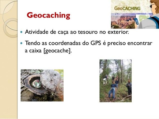 Geocaching  Atividade de caça ao tesouro no exterior.  Tendo as coordenadas do GPS é preciso encontrar a caixa [geocache...