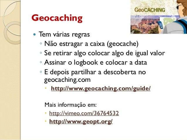 Geocaching  Tem várias regras ◦ Não estragar a caixa (geocache) ◦ Se retirar algo colocar algo de igual valor ◦ Assinar o...