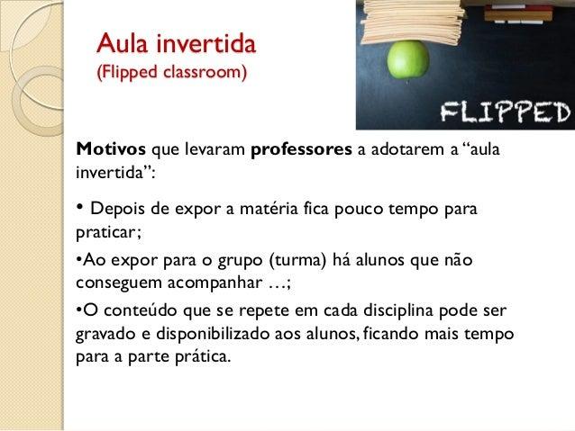 """Aula invertida (Flipped classroom) Motivos que levaram professores a adotarem a """"aula invertida"""": • Depois de expor a maté..."""