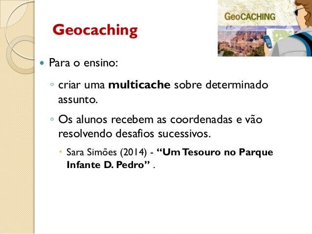 Geocaching  Para o ensino: ◦ criar uma multicache sobre determinado assunto. ◦ Os alunos recebem as coordenadas e vão res...