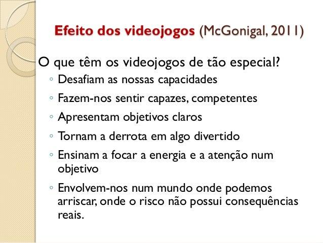 Efeito dos videojogos (McGonigal, 2011) O que têm os videojogos de tão especial? ◦ Desafiam as nossas capacidades ◦ Fazem-...