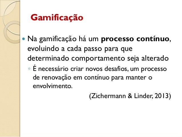 Gamificação  Na gamificação há um processo contínuo, evoluindo a cada passo para que determinado comportamento seja alter...