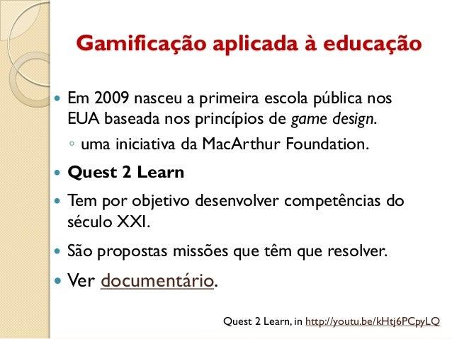 Gamificação aplicada à educação Quest 2 Learn, in http://youtu.be/kHtj6PCpyLQ  Em 2009 nasceu a primeira escola pública n...