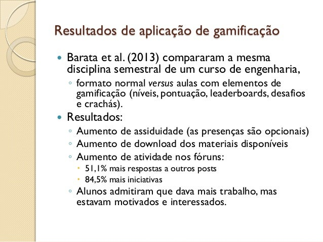 Resultados de aplicação de gamificação  Barata et al. (2013) compararam a mesma disciplina semestral de um curso de engen...