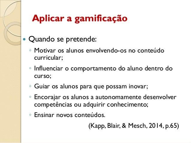 Aplicar a gamificação  Quando se pretende: ◦ Motivar os alunos envolvendo-os no conteúdo curricular; ◦ Influenciar o comp...