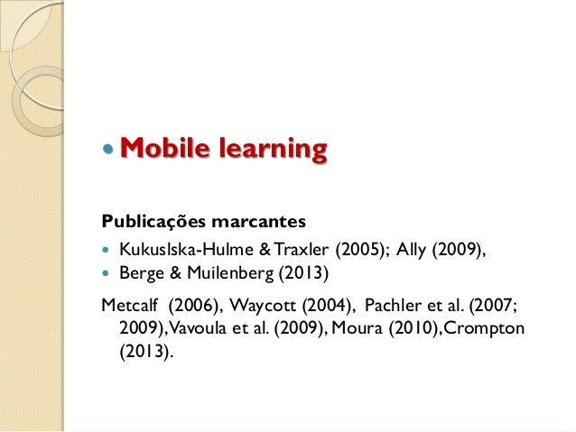  Mobile learning Publicações marcantes  Kukuslska-Hulme &Traxler (2005); Ally (2009),  Berge & Muilenberg (2013) Metcal...